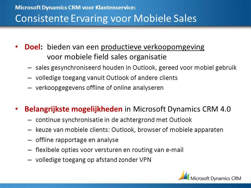 Microsoft Dynamics CRM voor Klantenservice: Consistente Ervaring voor Mobiele Sales Doel:bieden van een productieve verkoopomgeving voor mobiele field sales organisatie – sales gesynchroniseerd houden in Outlook, gereed voor mobiel gebruik – volledige toegang vanuit Outlook of andere clients – verkoopgegevens offline of online analyseren Belangrijkste mogelijkheden in Microsoft Dynamics CRM 4.0 – continue synchronisatie in de achtergrond met Outlook – keuze van mobiele clients: Outlook, browser of mobiele apparaten – offline rapportage en analyse – flexibele opties voor versturen en routing van e-mail – volledige toegang op afstand zonder VPN