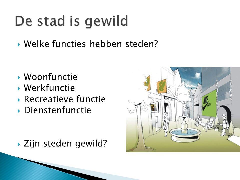  Welke functies hebben steden?  Woonfunctie  Werkfunctie  Recreatieve functie  Dienstenfunctie  Zijn steden gewild?