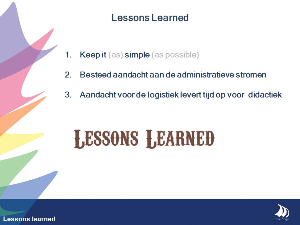 Lessons Learned 1.Keep it (as) simple (as possible) 2.Besteed aandacht aan de administratieve stromen 3.Aandacht voor de logistiek levert tijd op voor