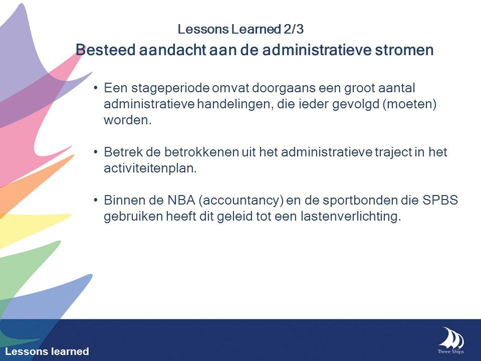 Lessons Learned 2/3 Besteed aandacht aan de administratieve stromen Een stageperiode omvat doorgaans een groot aantal administratieve handelingen, die