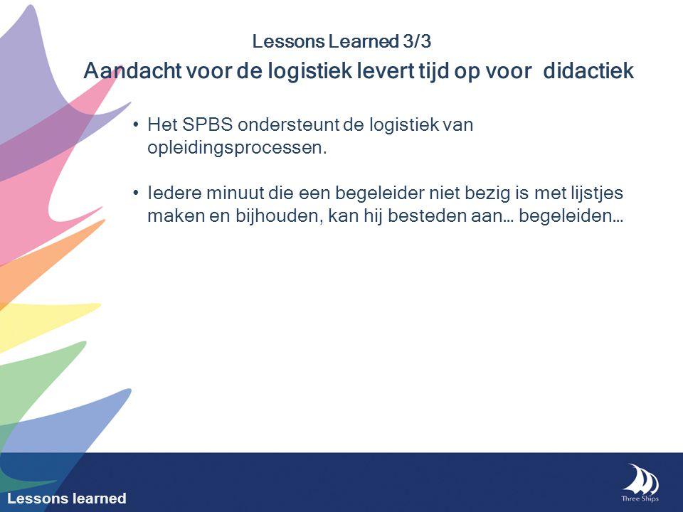 Lessons Learned 3/3 Aandacht voor de logistiek levert tijd op voor didactiek Het SPBS ondersteunt de logistiek van opleidingsprocessen. Iedere minuut
