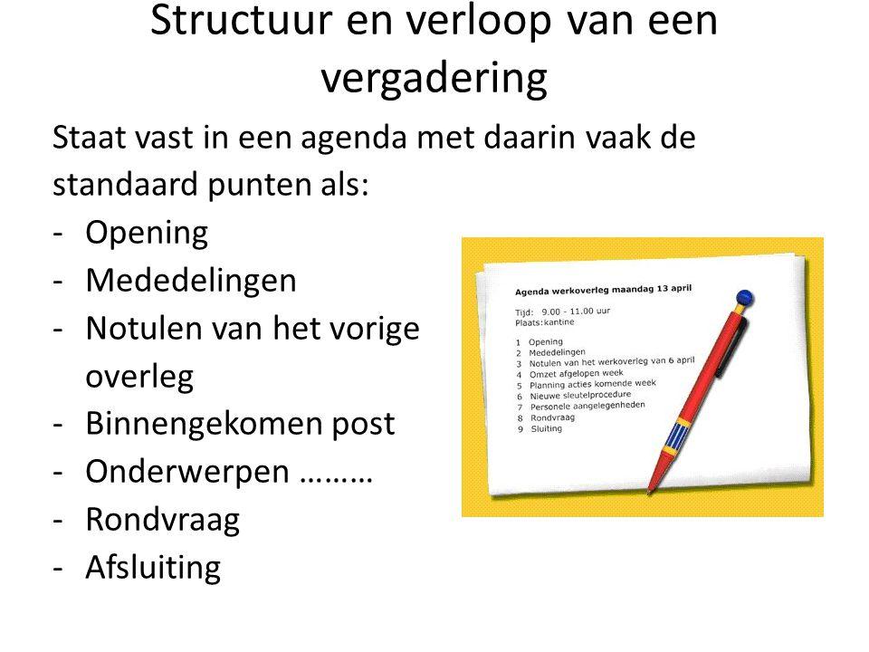Structuur en verloop van een vergadering Staat vast in een agenda met daarin vaak de standaard punten als: -Opening -Mededelingen -Notulen van het vor