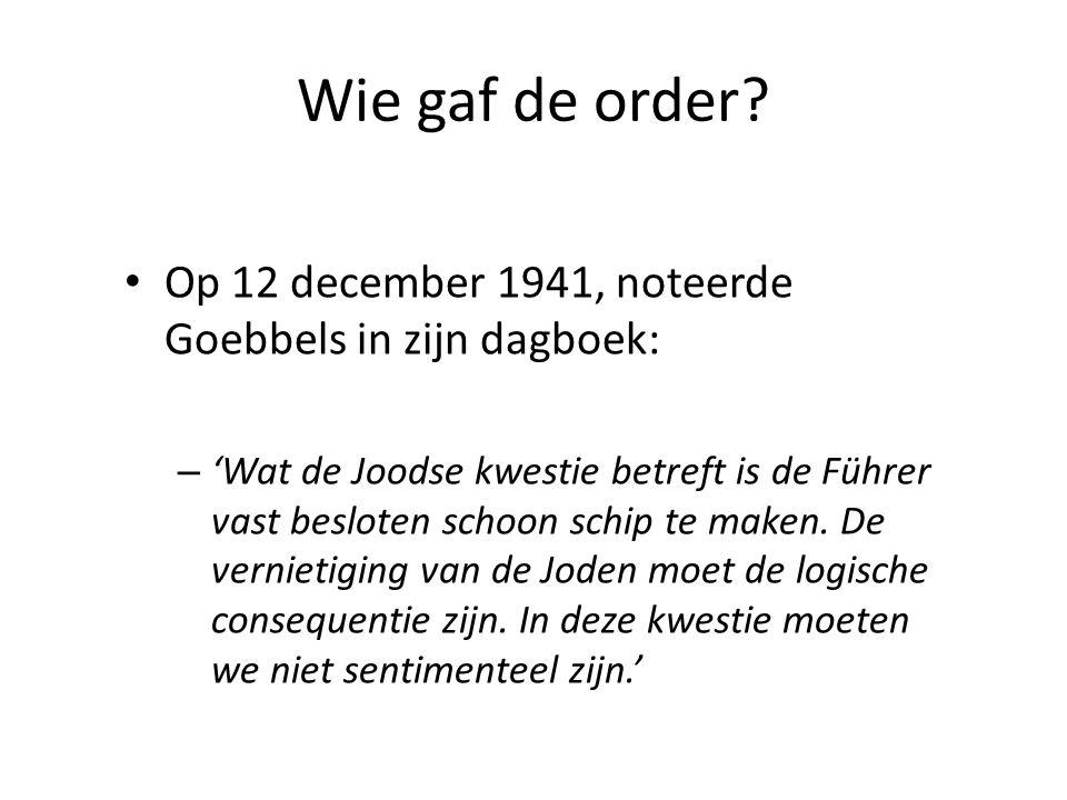 Wie gaf de order? Op 12 december 1941, noteerde Goebbels in zijn dagboek: – 'Wat de Joodse kwestie betreft is de Führer vast besloten schoon schip te