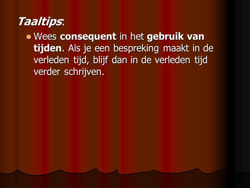 Taaltips: Taaltips: Wees consequent in het gebruik van tijden. Als je een bespreking maakt in de verleden tijd, blijf dan in de verleden tijd verder s