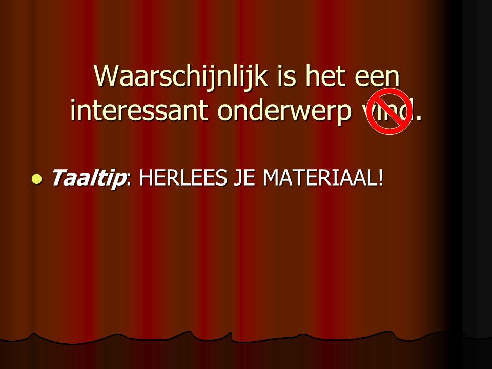 Waarschijnlijk is het een interessant onderwerp vind. Taaltip: HERLEES JE MATERIAAL! Taaltip: HERLEES JE MATERIAAL!