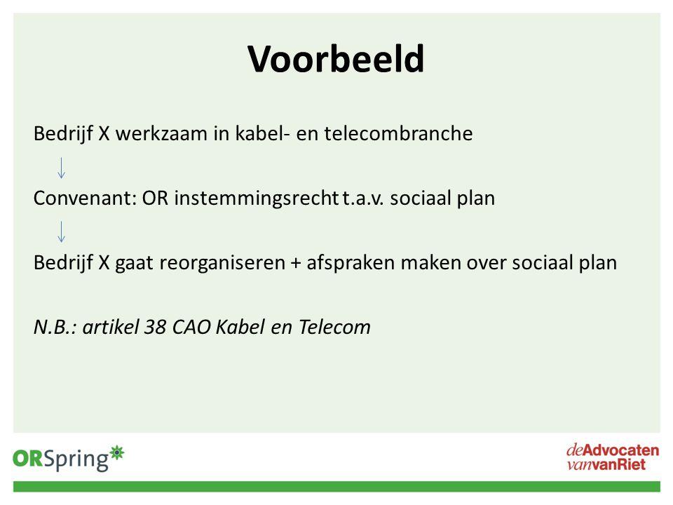 Voorbeeld Bedrijf X werkzaam in kabel- en telecombranche Convenant: OR instemmingsrecht t.a.v. sociaal plan Bedrijf X gaat reorganiseren + afspraken m