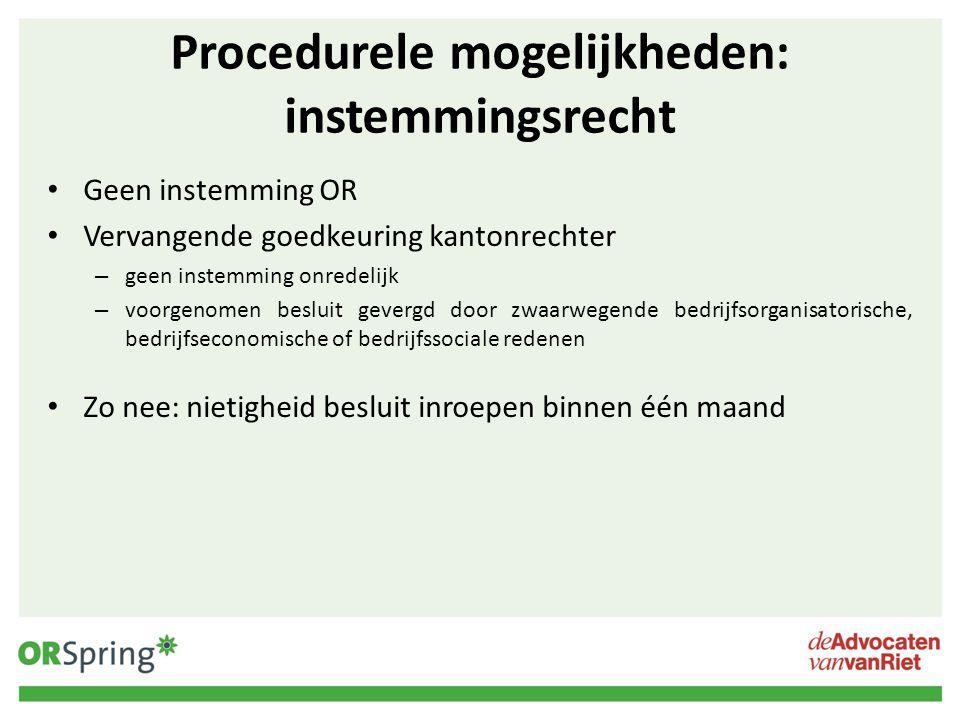 Procedurele mogelijkheden: instemmingsrecht Geen instemming OR Vervangende goedkeuring kantonrechter – geen instemming onredelijk – voorgenomen beslui