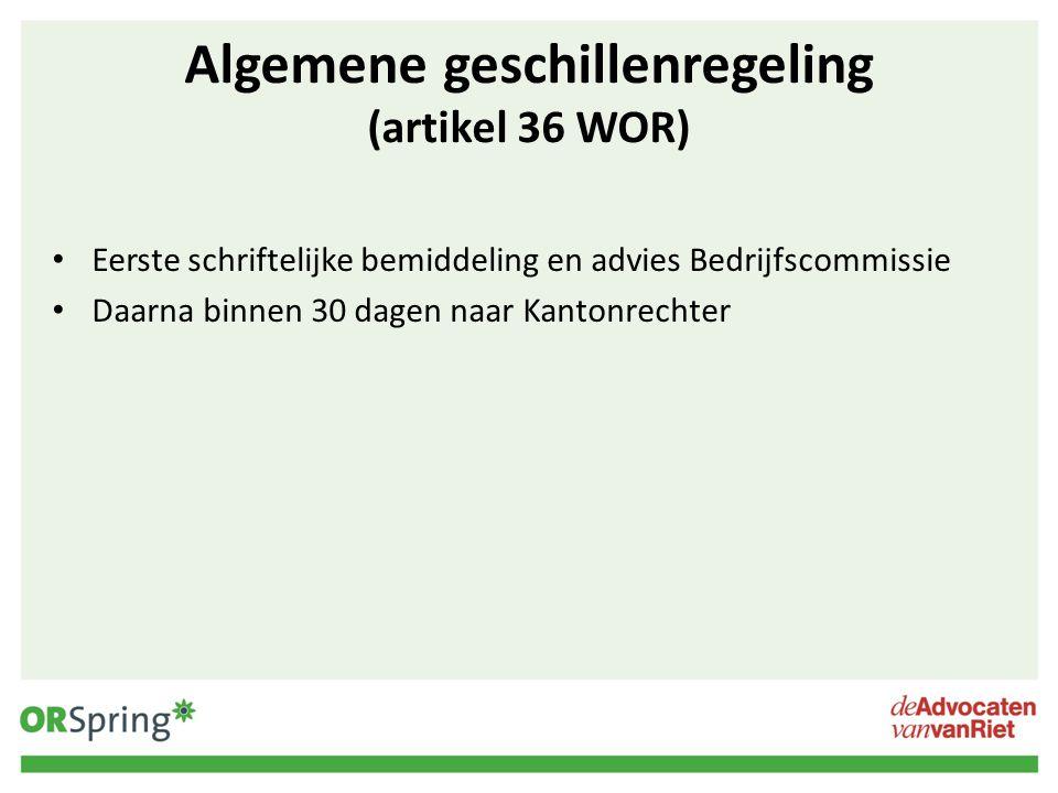 Algemene geschillenregeling (artikel 36 WOR) Eerste schriftelijke bemiddeling en advies Bedrijfscommissie Daarna binnen 30 dagen naar Kantonrechter