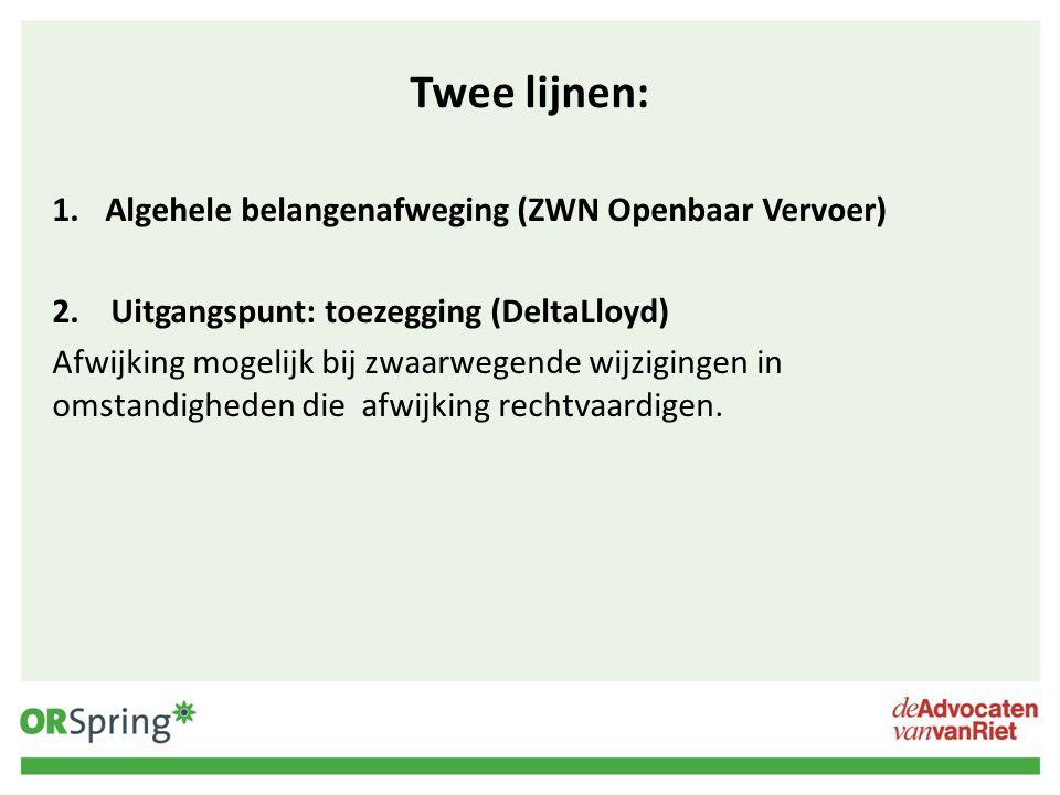 Twee lijnen: 1.Algehele belangenafweging (ZWN Openbaar Vervoer) 2. Uitgangspunt: toezegging (DeltaLloyd) Afwijking mogelijk bij zwaarwegende wijziging