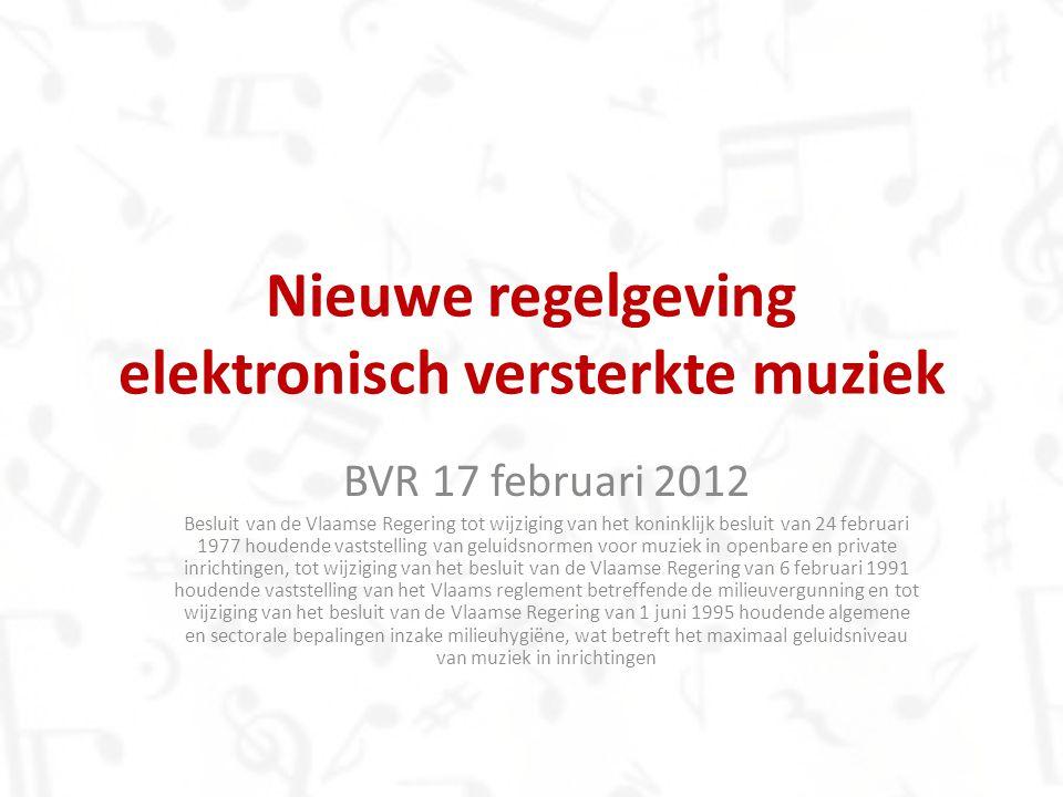 Nieuwe regelgeving elektronisch versterkte muziek BVR 17 februari 2012 Besluit van de Vlaamse Regering tot wijziging van het koninklijk besluit van 24