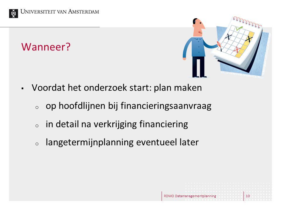 RDMO Datamanagementplanning10 Wanneer?  Voordat het onderzoek start: plan maken o op hoofdlijnen bij financieringsaanvraag o in detail na verkrijging