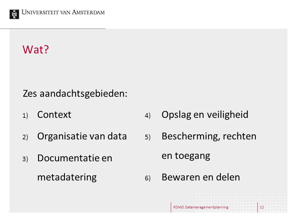 Wat? 1) Context 2) Organisatie van data 3) Documentatie en metadatering 4) Opslag en veiligheid 5) Bescherming, rechten en toegang 6) Bewaren en delen