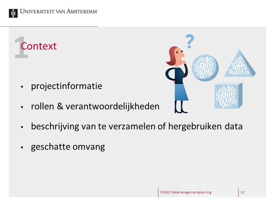 1 Context  projectinformatie  rollen & verantwoordelijkheden  beschrijving van te verzamelen of hergebruiken data  geschatte omvang RDMO Datamanagementplanning13