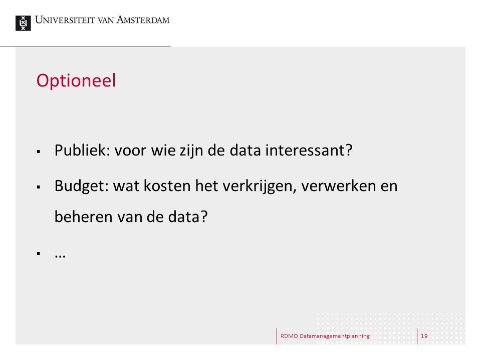 Optioneel  Publiek: voor wie zijn de data interessant?  Budget: wat kosten het verkrijgen, verwerken en beheren van de data?  … RDMO Datamanagement