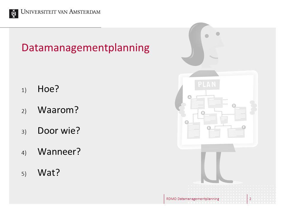 RDMO Datamanagementplanning2 Datamanagementplanning 1) Hoe? 2) Waarom? 3) Door wie? 4) Wanneer? 5) Wat?