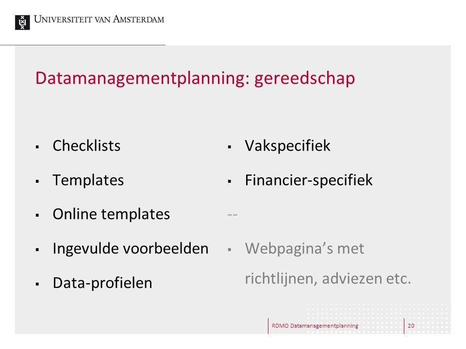Datamanagementplanning: gereedschap  Checklists  Templates  Online templates  Ingevulde voorbeelden  Data-profielen  Vakspecifiek  Financier-specifiek --  Webpagina's met richtlijnen, adviezen etc.