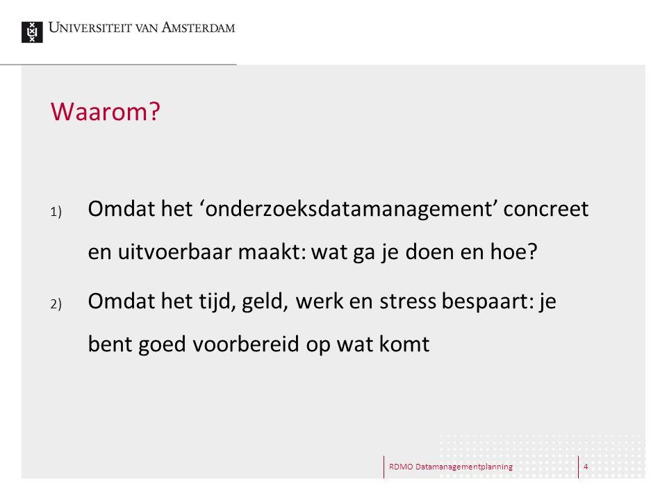 RDMO Datamanagementplanning4 Waarom? 1) Omdat het 'onderzoeksdatamanagement' concreet en uitvoerbaar maakt: wat ga je doen en hoe? 2) Omdat het tijd,