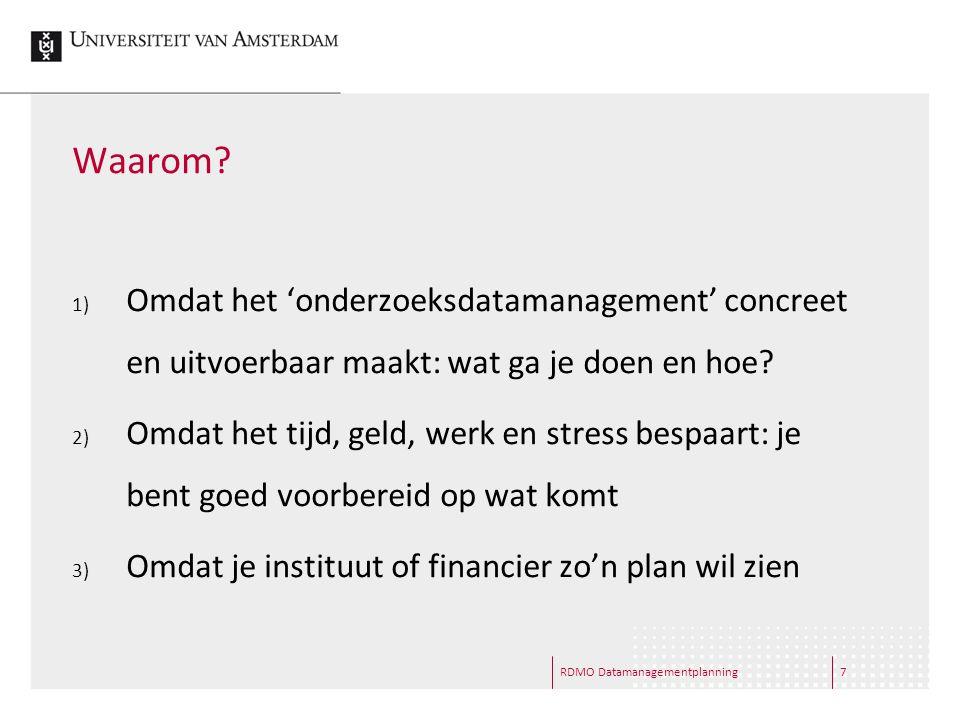 RDMO Datamanagementplanning7 Waarom? 1) Omdat het 'onderzoeksdatamanagement' concreet en uitvoerbaar maakt: wat ga je doen en hoe? 2) Omdat het tijd,