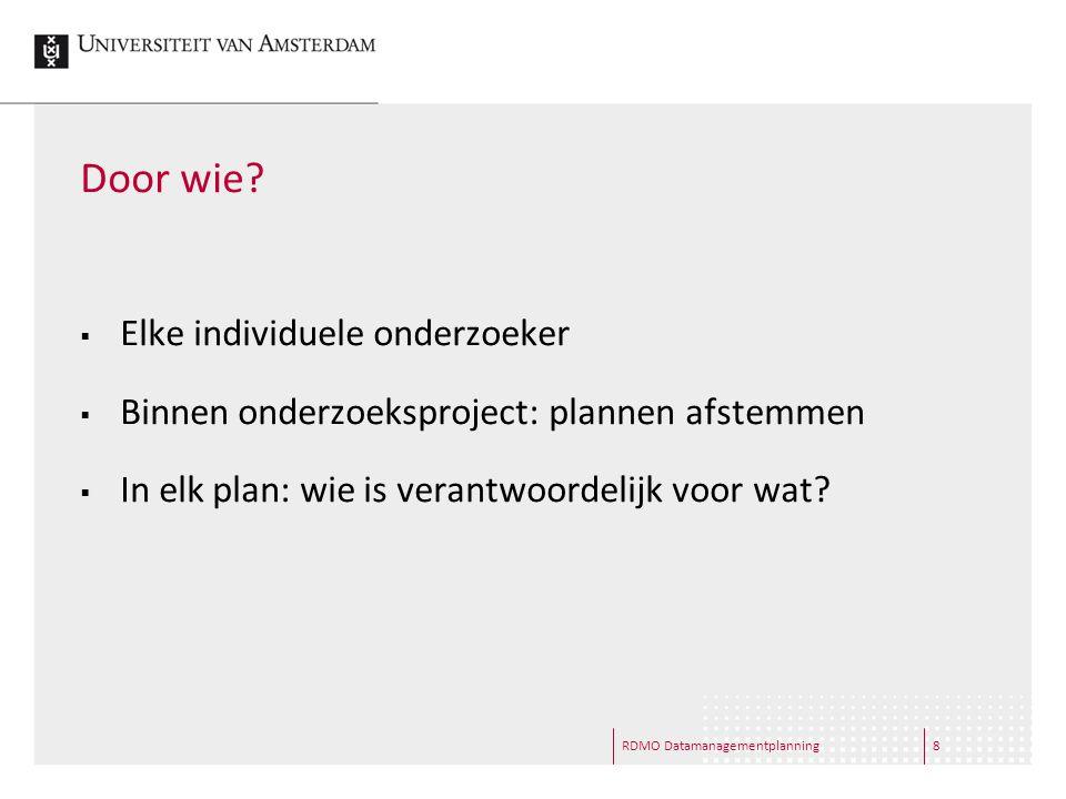 RDMO Datamanagementplanning8 Door wie?  Elke individuele onderzoeker  Binnen onderzoeksproject: plannen afstemmen  In elk plan: wie is verantwoorde