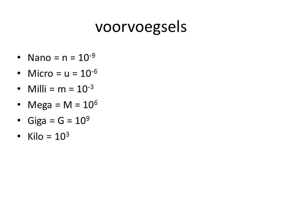 voorvoegsels Nano = n = 10 -9 Micro = u = 10 -6 Milli = m = 10 -3 Mega = M = 10 6 Giga = G = 10 9 Kilo = 10 3