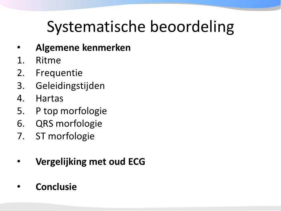Systematische beoordeling Algemene kenmerken 1.Ritme 2.Frequentie 3.Geleidingstijden 4.Hartas 5.P top morfologie 6.QRS morfologie 7.ST morfologie Verg