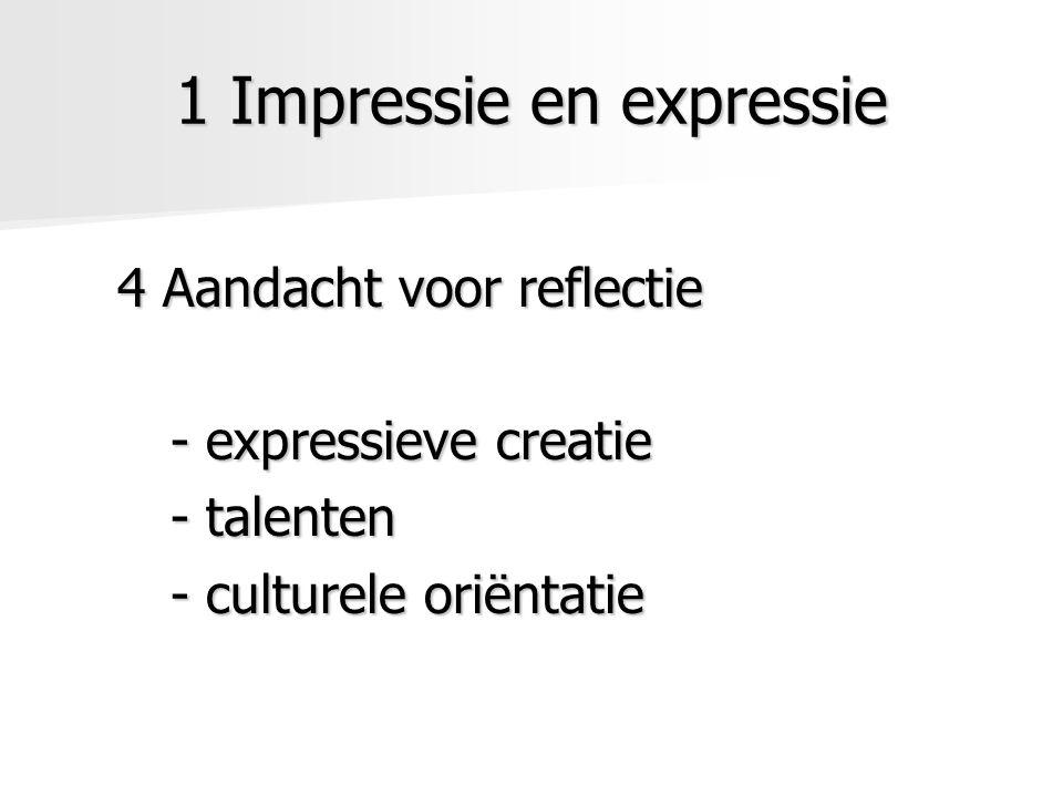 1 Impressie en expressie 4 Aandacht voor reflectie - expressieve creatie - talenten - culturele oriëntatie
