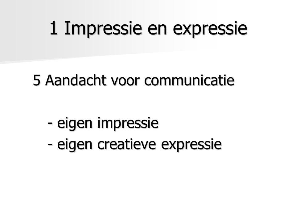 1 Impressie en expressie 5 Aandacht voor communicatie - eigen impressie - eigen creatieve expressie