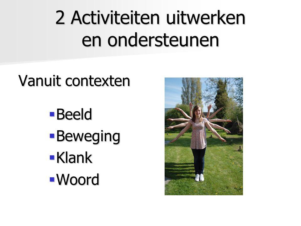 2 Activiteiten uitwerken en ondersteunen Vanuit contexten  Beeld  Beweging  Klank  Woord