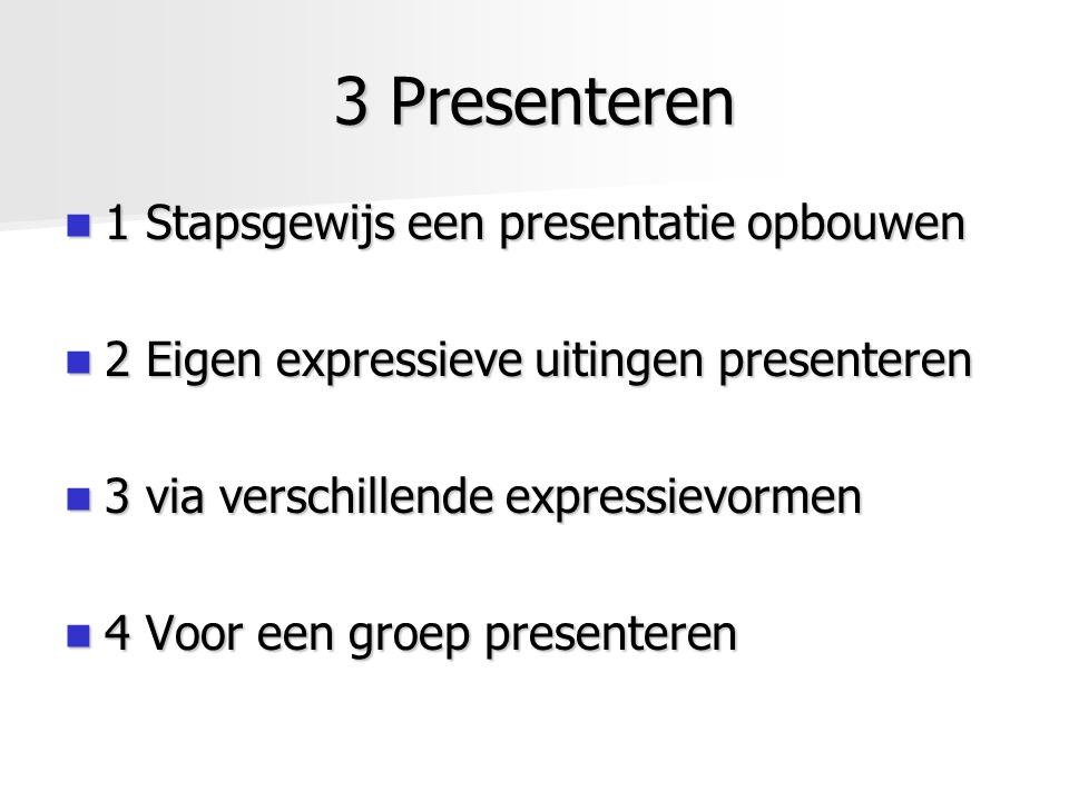 3 Presenteren 1 Stapsgewijs een presentatie opbouwen 1 Stapsgewijs een presentatie opbouwen 2 Eigen expressieve uitingen presenteren 2 Eigen expressie