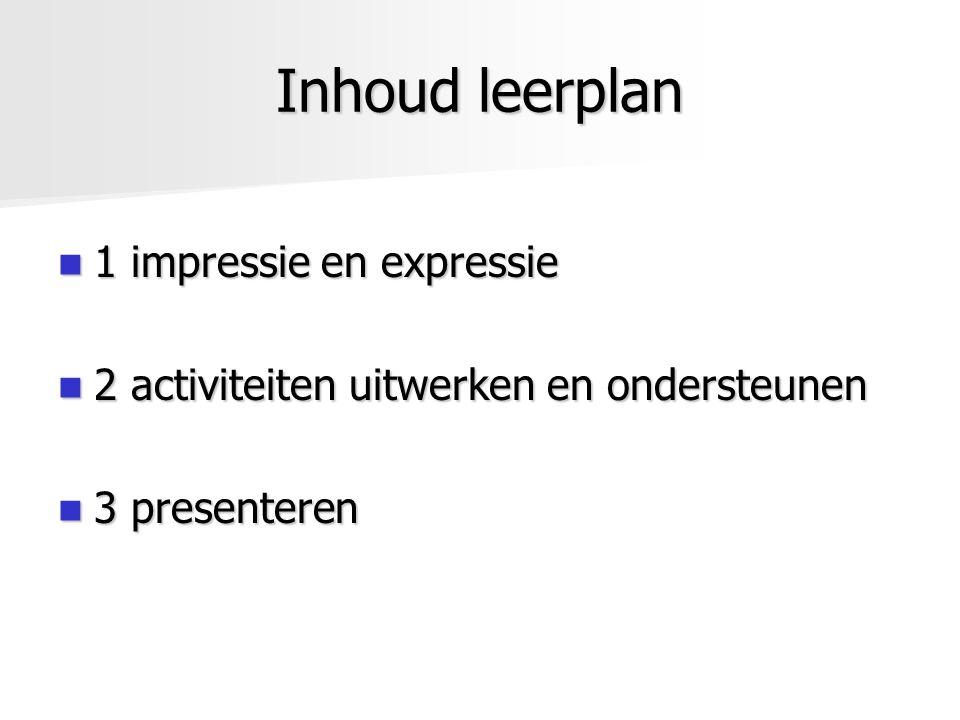 Inhoud leerplan 1 impressie en expressie 1 impressie en expressie 2 activiteiten uitwerken en ondersteunen 2 activiteiten uitwerken en ondersteunen 3