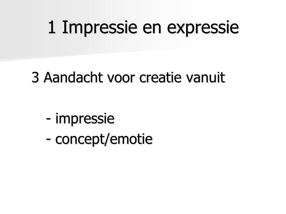 1 Impressie en expressie 3 Aandacht voor creatie vanuit - impressie - concept/emotie