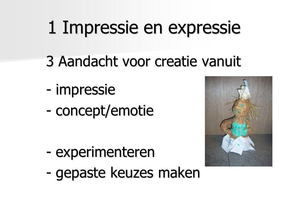 1 Impressie en expressie 3 Aandacht voor creatie vanuit - impressie - concept/emotie - experimenteren - gepaste keuzes maken