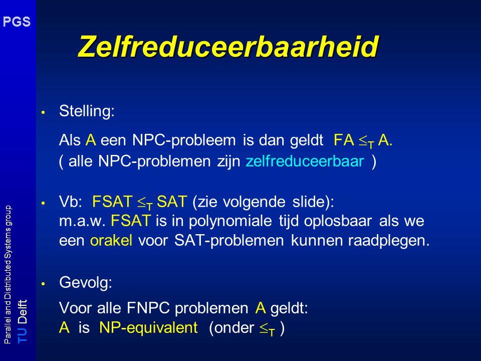 T U Delft Parallel and Distributed Systems group PGS Zelfreduceerbaarheid Stelling: Als A een NPC-probleem is dan geldt FA  T A. ( alle NPC-problemen