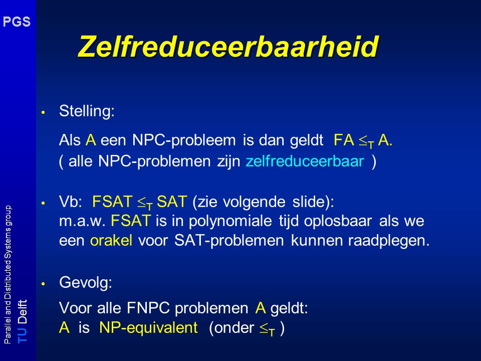 T U Delft Parallel and Distributed Systems group PGS Zelfreduceerbaarheid Stelling: Als A een NPC-probleem is dan geldt FA  T A.