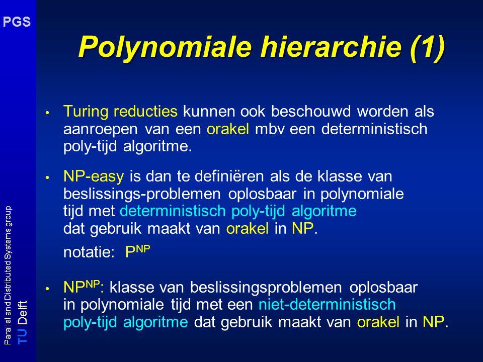 T U Delft Parallel and Distributed Systems group PGS Polynomiale hierarchie (1) Turing reducties kunnen ook beschouwd worden als aanroepen van een ora