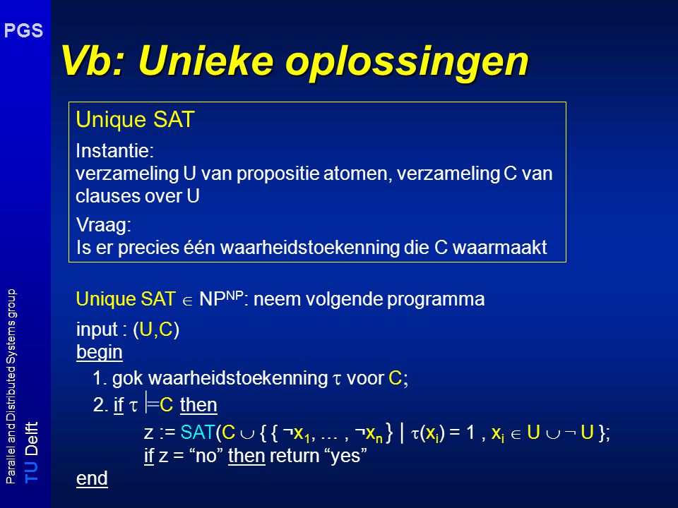 T U Delft Parallel and Distributed Systems group PGS Vb: Unieke oplossingen Unique SAT  NP NP : neem volgende programma input : (U,C) begin 1.