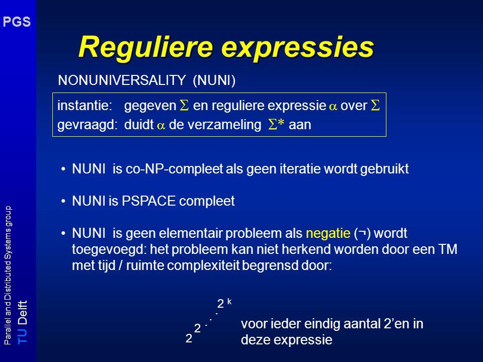 T U Delft Parallel and Distributed Systems group PGS Reguliere expressies instantie: gegeven  en reguliere expressie  over  gevraagd: duidt  de verzameling  * aan NUNI is co-NP-compleet als geen iteratie wordt gebruikt NUNI is PSPACE compleet NUNI is geen elementair probleem als negatie (¬) wordt toegevoegd: het probleem kan niet herkend worden door een TM met tijd / ruimte complexiteit begrensd door: 2 k 2 2...