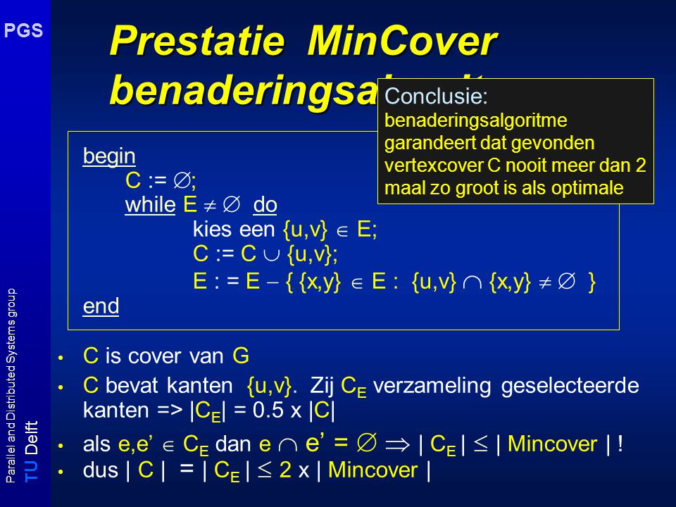 T U Delft Parallel and Distributed Systems group PGS Prestatie MinCover benaderingsalgoritme begin C :=  ; while E   do kies een {u,v}  E; C := C  {u,v}; E : = E  { {x,y}  E : {u,v}  {x,y}   } end C is cover van G C bevat kanten {u,v}.