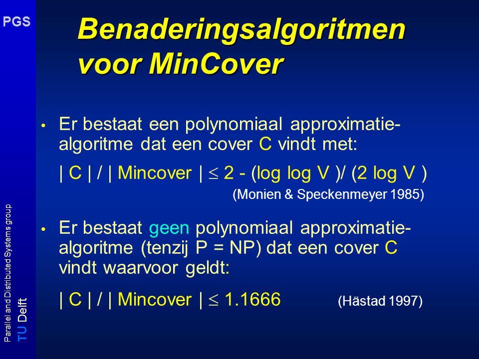 T U Delft Parallel and Distributed Systems group PGS Benaderingsalgoritmen voor MinCover Er bestaat een polynomiaal approximatie- algoritme dat een co