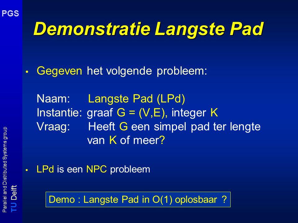 T U Delft Parallel and Distributed Systems group PGS Demonstratie Langste Pad Gegeven het volgende probleem: Naam: Langste Pad (LPd) Instantie: graaf