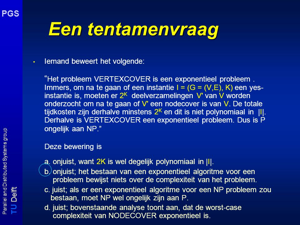 T U Delft Parallel and Distributed Systems group PGS Een tentamenvraag Iemand beweert het volgende: Het probleem VERTEXCOVER is een exponentieel probleem.