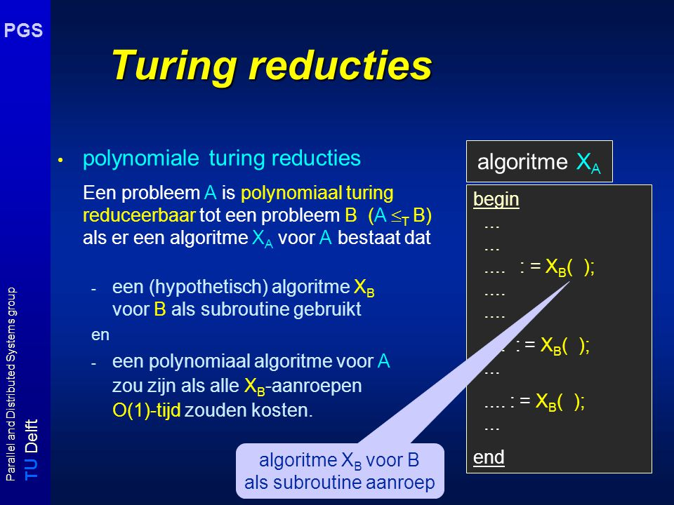 T U Delft Parallel and Distributed Systems group PGS Turing reducties polynomiale turing reducties Een probleem A is polynomiaal turing reduceerbaar t