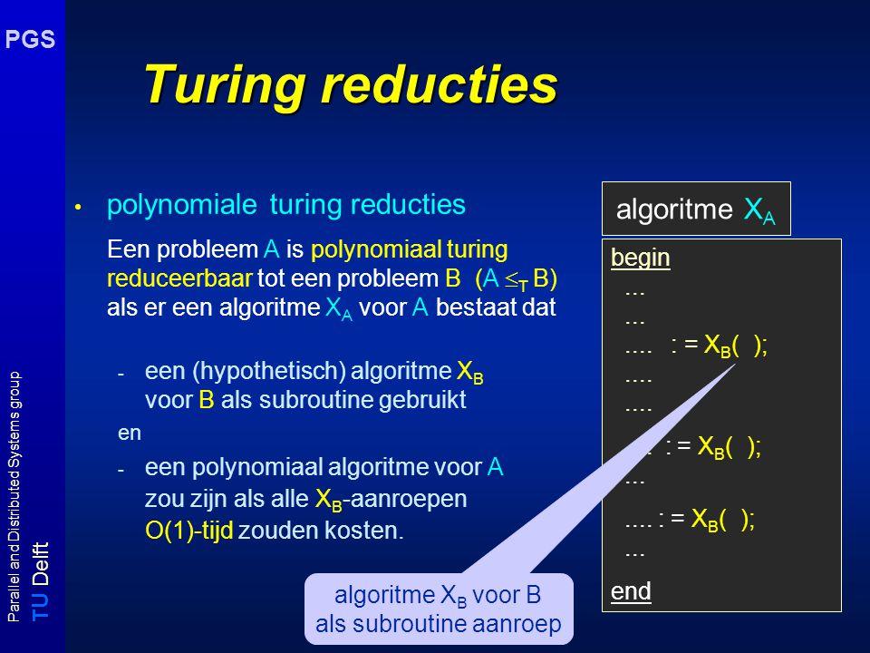 T U Delft Parallel and Distributed Systems group PGS Turing reducties: vb MINCOVER Gegeven : graaf G = (V, E) Gevraagd: bepaal de omvang van een minimale cover van G begin n :=  V ; low := 0; high := n; while low < high do mid := (high - low) div 2; if X VC (V,E,mid) = yes then high := mid else low := mid; return mid; end MINCOVER ≤ T VC pas binary search toe om de minimale omvang te vinden X VC is het algoritme voor het beslissingsprobleem Vertex Cover O(log n) aanroepen van X VC => poly-time turing reductie