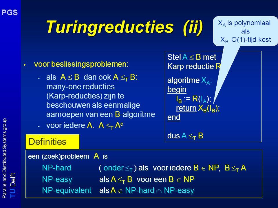 T U Delft Parallel and Distributed Systems group PGS Turingreducties (ii) voor beslissingsproblemen: - als A  B dan ook A  T B : many-one reducties (Karp-reducties) zijn te beschouwen als eenmalige aanroepen van een B-algoritme - voor iedere A: A  T A c Stel A  B met Karp reductie R.