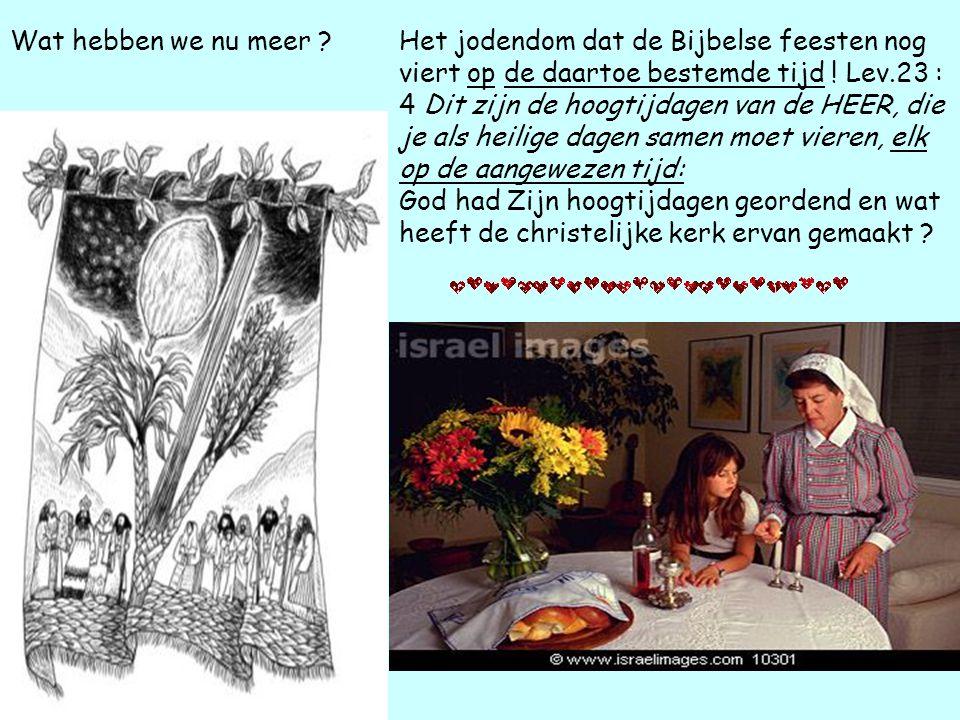 Wat hebben we nu meer ?Het jodendom dat de Bijbelse feesten nog viert op de daartoe bestemde tijd .