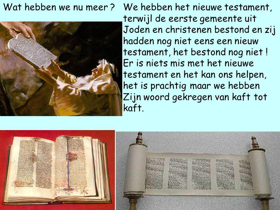 Wat hebben we nu meer ?We hebben het nieuwe testament, terwijl de eerste gemeente uit Joden en christenen bestond en zij hadden nog niet eens een nieuw testament, het bestond nog niet .