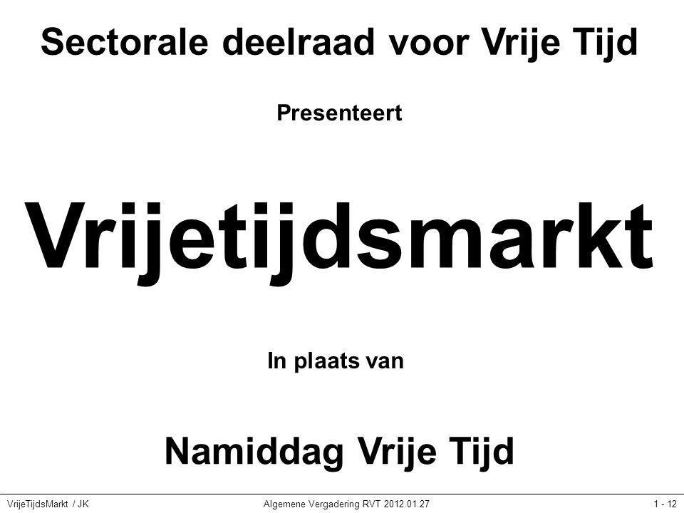 VrijeTijdsMarkt / JKAlgemene Vergadering RVT 2012.01.271 - 12 Sectorale deelraad voor Vrije Tijd Presenteert Vrijetijdsmarkt In plaats van Namiddag Vrije Tijd