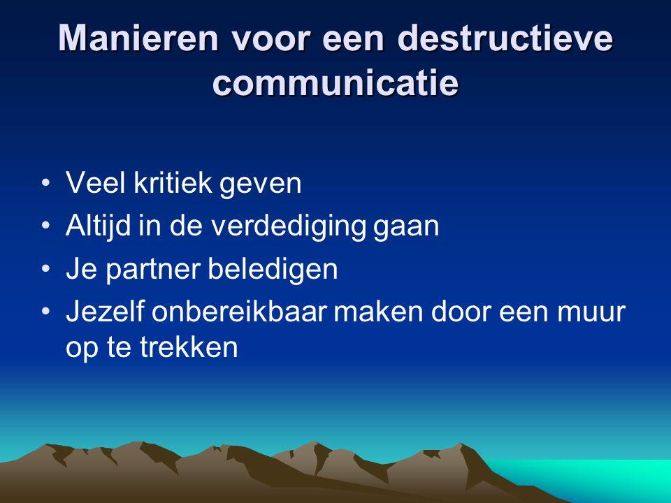 Manieren voor een destructieve communicatie Veel kritiek geven Altijd in de verdediging gaan Je partner beledigen Jezelf onbereikbaar maken door een m