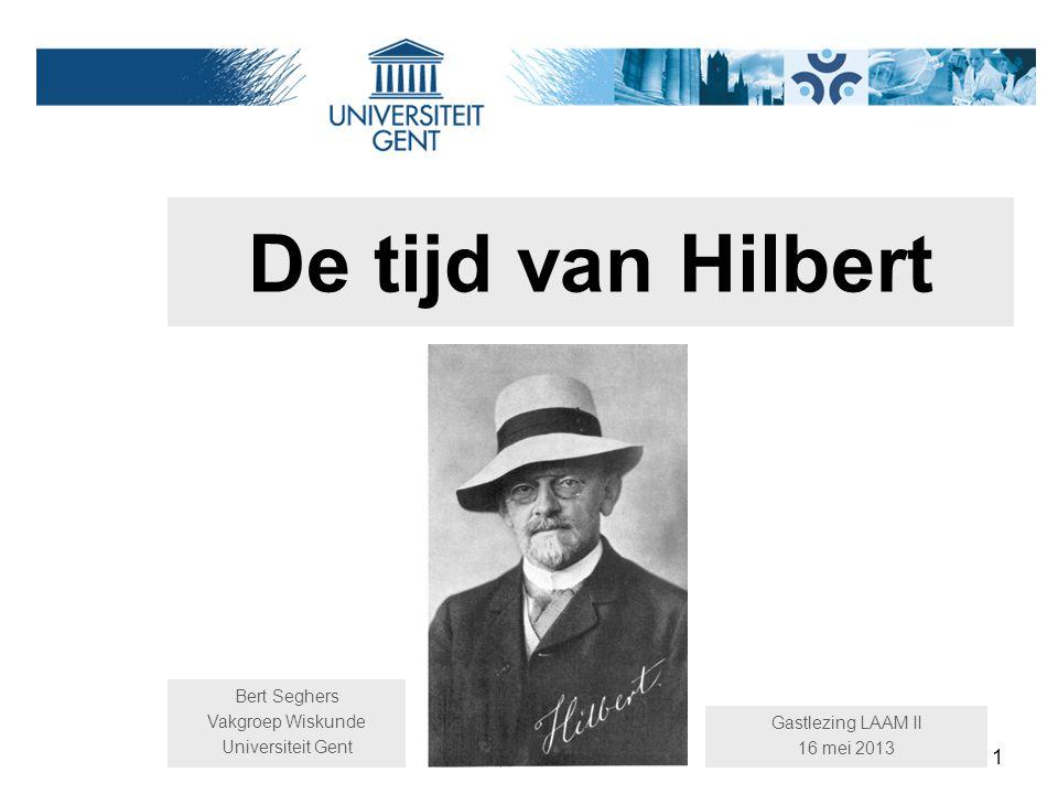 1 De tijd van Hilbert Bert Seghers Vakgroep Wiskunde Universiteit Gent Gastlezing LAAM II 16 mei 2013
