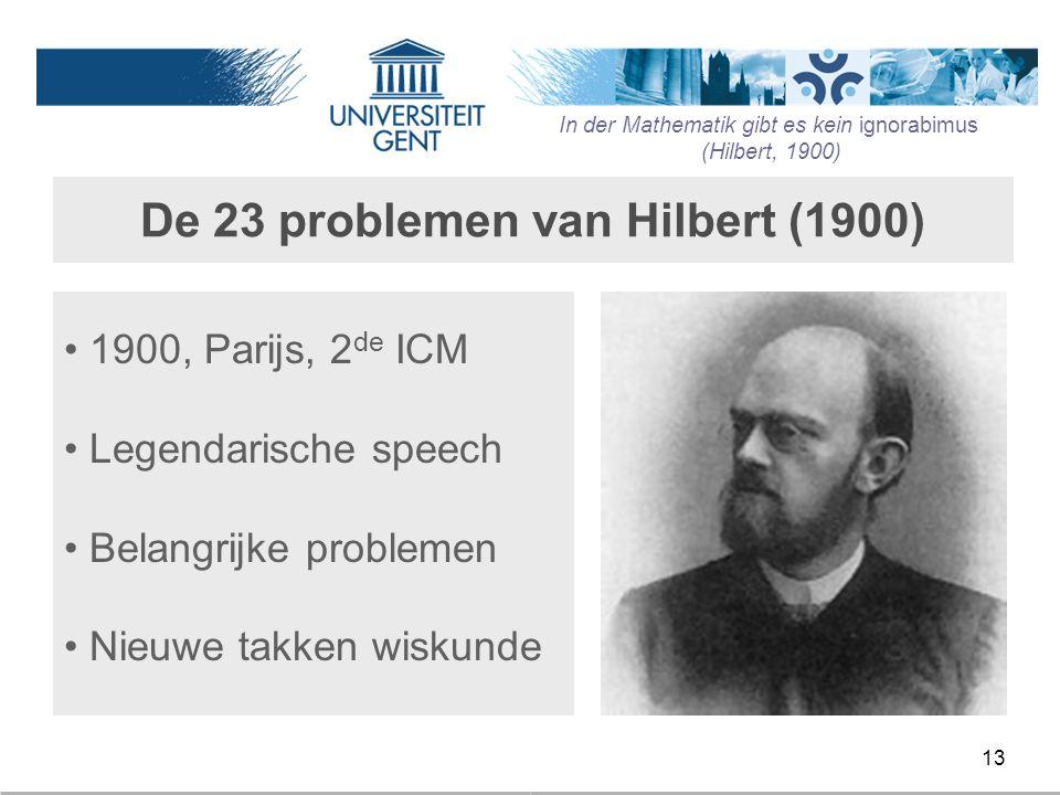 13 De 23 problemen van Hilbert (1900) 1900, Parijs, 2 de ICM Legendarische speech Belangrijke problemen Nieuwe takken wiskunde In der Mathematik gibt